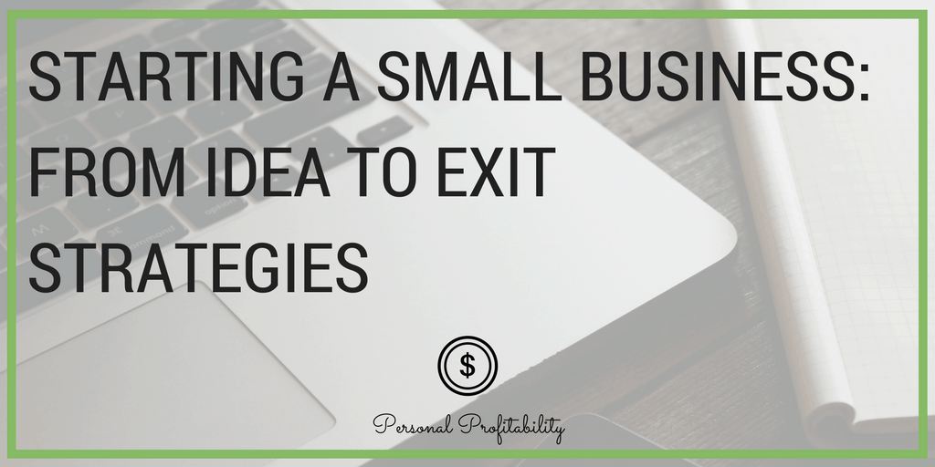 Starting a Small Business- From Idea to Exit Strategies