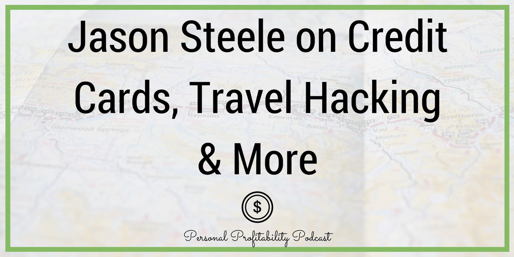 In this episode of the Personal Profitability Podcast, I talk to Jason Steele about credit cards, travel hacking and more.